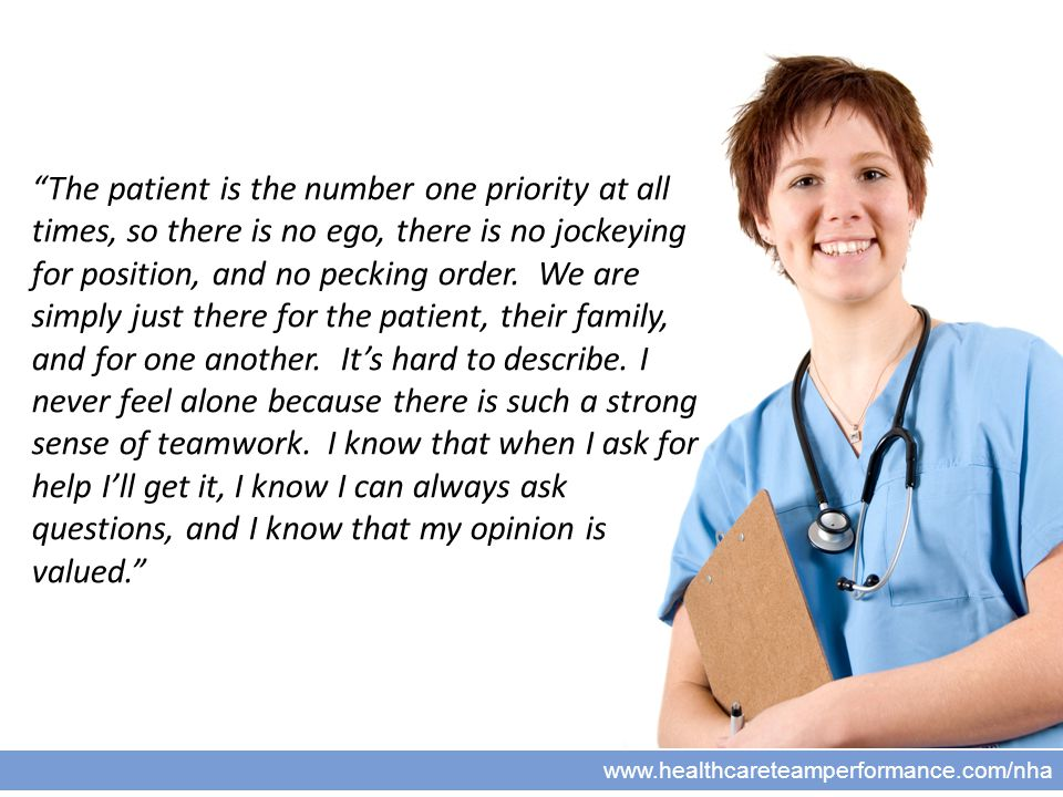 8 www.healthcareteamperformance.com/nha The patient is the number one priority at all times, so there is no ego, there is no jockeying for position, and no pecking order.