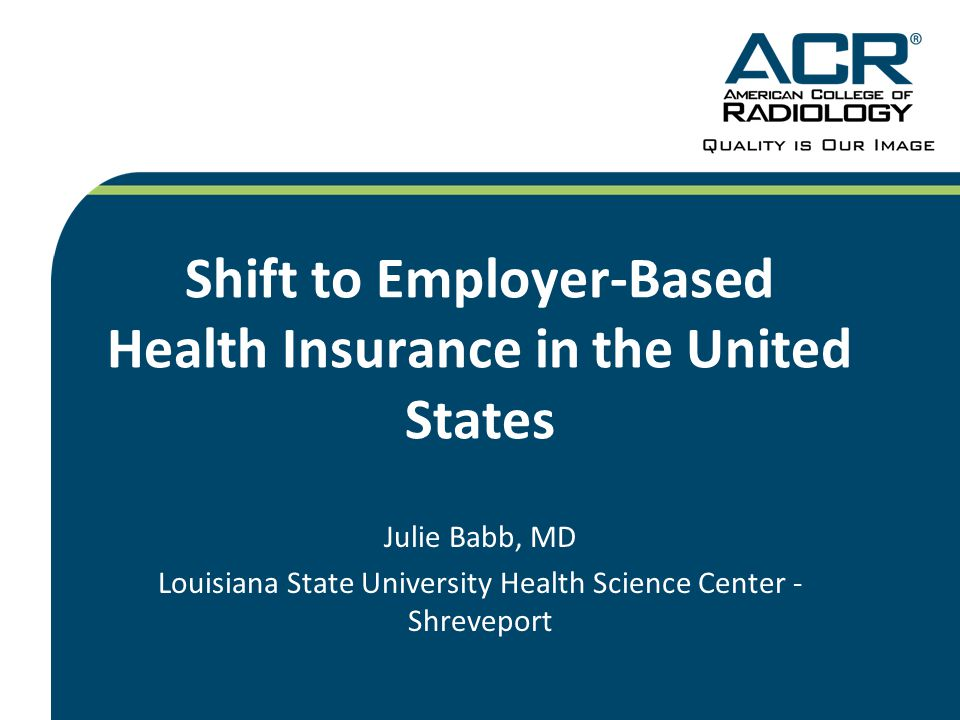 Shift to Employer-Based Health Insurance in the United States Julie Babb, MD Louisiana State University Health Science Center - Shreveport