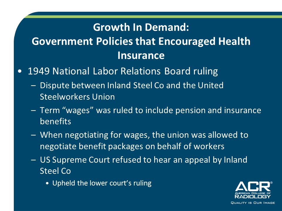Growth In Demand: Government Policies that Encouraged Health Insurance 1949 National Labor Relations Board ruling –Dispute between Inland Steel Co and the United Steelworkers Union –Term wages was ruled to include pension and insurance benefits –When negotiating for wages, the union was allowed to negotiate benefit packages on behalf of workers –US Supreme Court refused to hear an appeal by Inland Steel Co Upheld the lower court's ruling