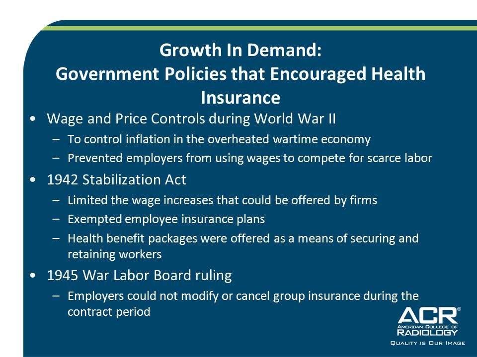 Growth In Demand: Government Policies that Encouraged Health Insurance Wage and Price Controls during World War II –To control inflation in the overheated wartime economy –Prevented employers from using wages to compete for scarce labor 1942 Stabilization Act –Limited the wage increases that could be offered by firms –Exempted employee insurance plans –Health benefit packages were offered as a means of securing and retaining workers 1945 War Labor Board ruling –Employers could not modify or cancel group insurance during the contract period