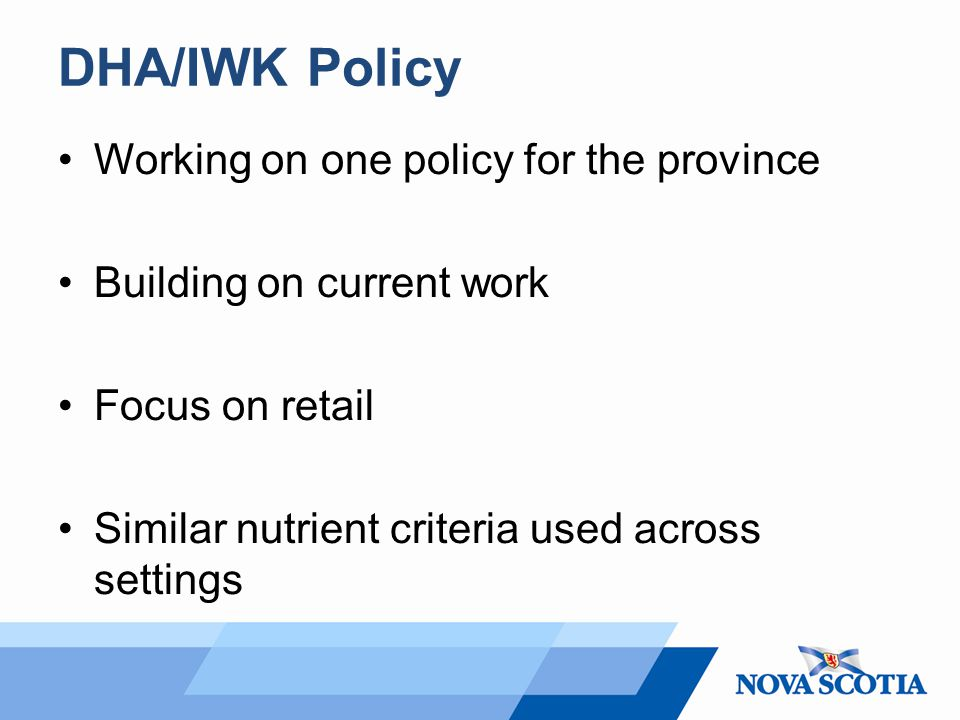 DHA/IWK Policy Working on one policy for the province Building on current work Focus on retail Similar nutrient criteria used across settings