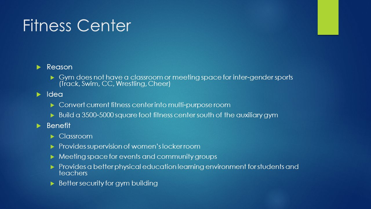 Fitness Center  Reason  Gym does not have a classroom or meeting space for inter-gender sports (Track, Swim, CC, Wrestling, Cheer)  Idea  Convert current fitness center into multi-purpose room  Build a 3500-5000 square foot fitness center south of the auxiliary gym  Benefit  Classroom  Provides supervision of women's locker room  Meeting space for events and community groups  Provides a better physical education learning environment for students and teachers  Better security for gym building