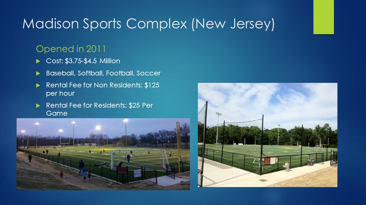 Madison Sports Complex (New Jersey) Opened in 2011  Cost: $3.75-$4.5 Million  Baseball, Softball, Football, Soccer  Rental Fee for Non Residents: $125 per hour  Rental Fee for Residents: $25 Per Game