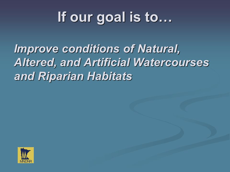 If our goal is to… Improve conditions of Natural, Altered, and Artificial Watercourses and Riparian Habitats