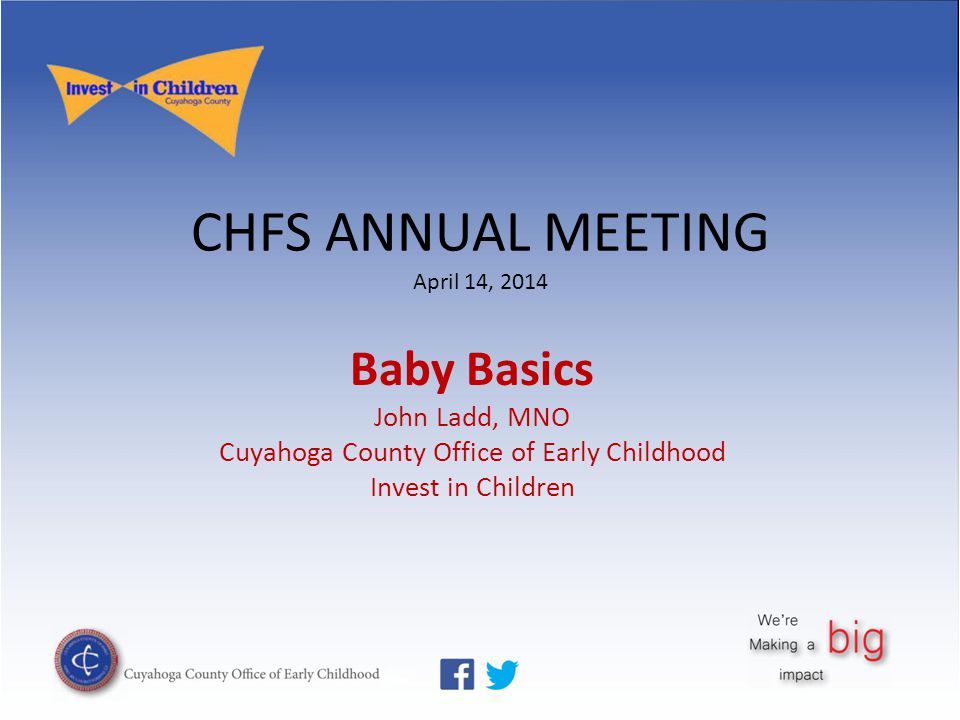 CHFS ANNUAL MEETING April 14, 2014 Baby Basics John Ladd, MNO Cuyahoga County Office of Early Childhood Invest in Children