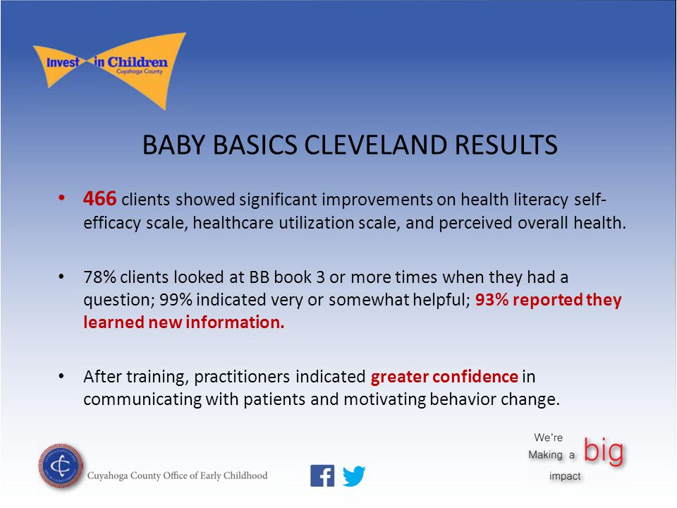 BABY BASICS CLEVELAND RESULTS 466 clients showed significant improvements on health literacy self- efficacy scale, healthcare utilization scale, and p