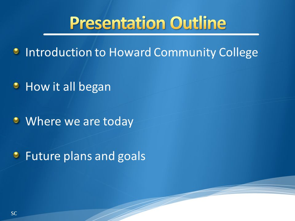 Introduction to Howard Community College How it all began Where we are today Future plans and goals SC
