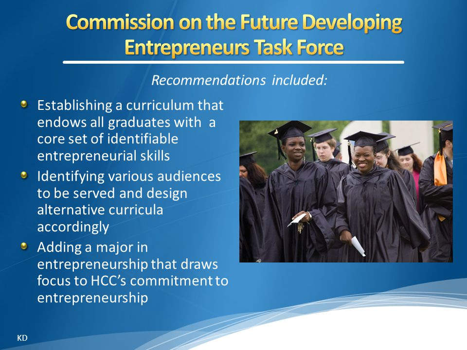 Recommendations included: Establishing a curriculum that endows all graduates with a core set of identifiable entrepreneurial skills Identifying various audiences to be served and design alternative curricula accordingly Adding a major in entrepreneurship that draws focus to HCC's commitment to entrepreneurship KD