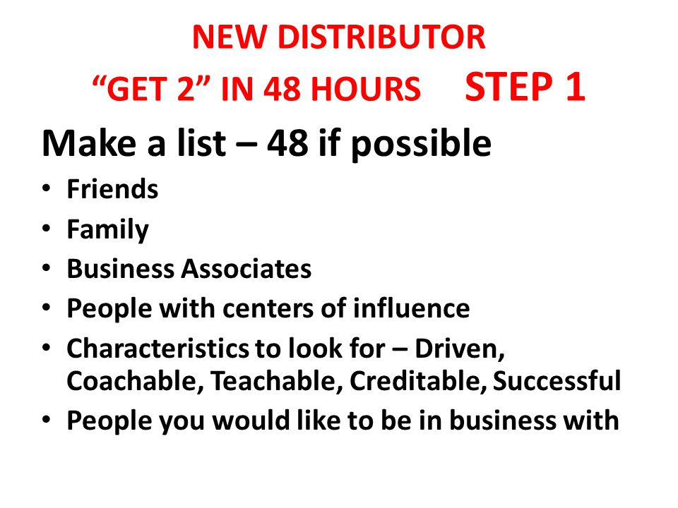 NEW DISTRIBUTOR GET 2 IN 48 HOURS STEP 1 Make a list – 48 if possible Friends Family Business Associates People with centers of influence Characteristics to look for – Driven, Coachable, Teachable, Creditable, Successful People you would like to be in business with