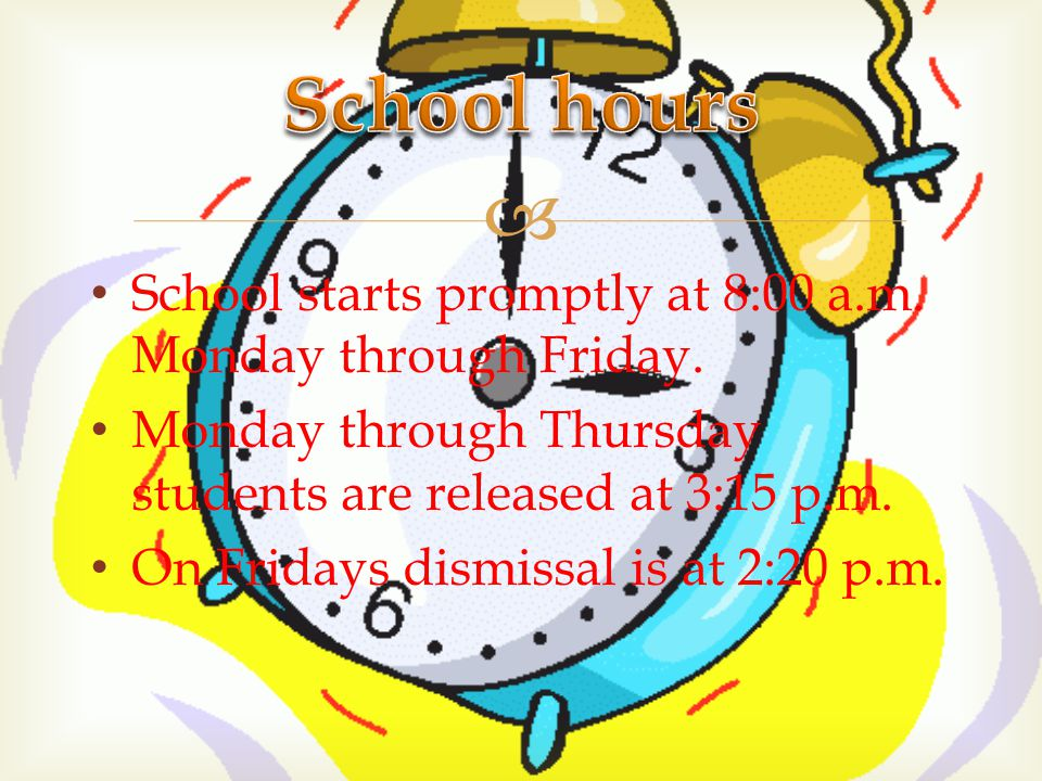  School starts promptly at 8:00 a.m. Monday through Friday. Monday through Thursday students are released at 3:15 p.m. On Fridays dismissal is at 2:2