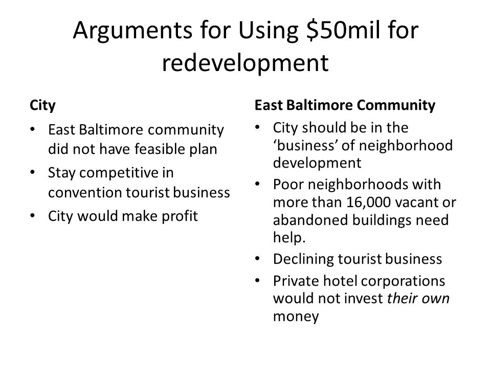 Arguments for Using $50mil for redevelopment City East Baltimore community did not have feasible plan Stay competitive in convention tourist business City would make profit East Baltimore Community City should be in the 'business' of neighborhood development Poor neighborhoods with more than 16,000 vacant or abandoned buildings need help.