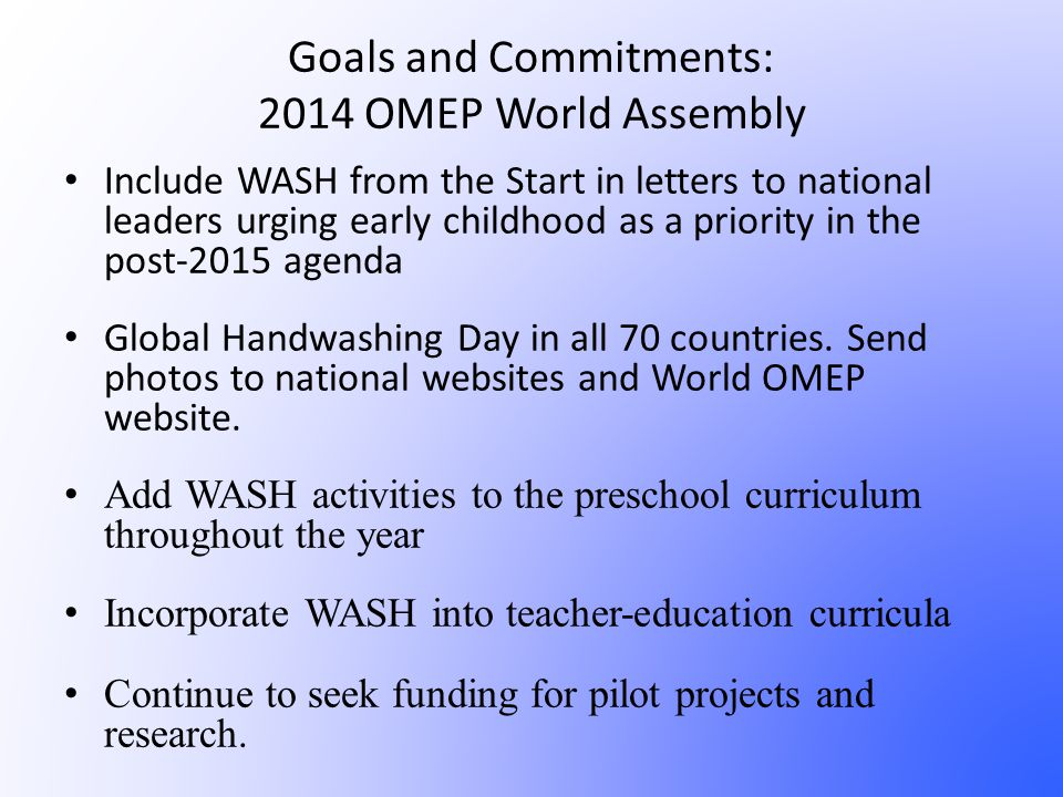 Goals and Commitments: 2014 OMEP World Assembly Include WASH from the Start in letters to national leaders urging early childhood as a priority in the post-2015 agenda Global Handwashing Day in all 70 countries.