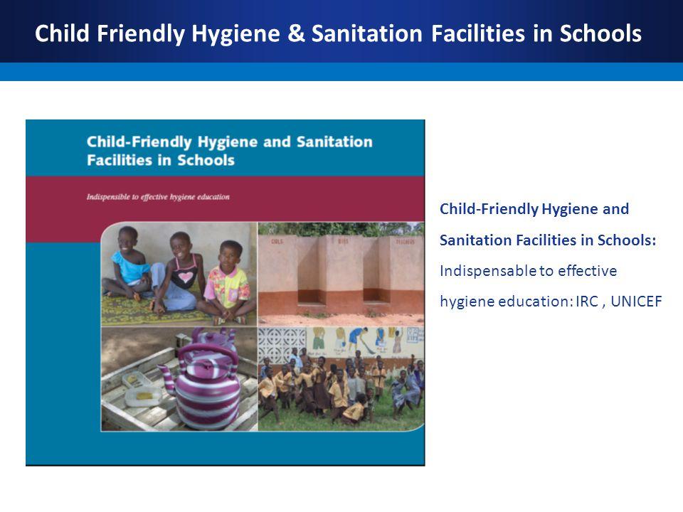 Child Friendly Hygiene & Sanitation Facilities in Schools Child-Friendly Hygiene and Sanitation Facilities in Schools: Indispensable to effective hygiene education: IRC, UNICEF