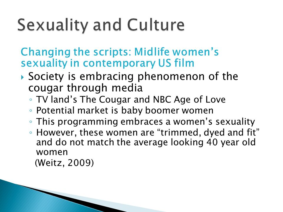 Changing the scripts: Midlife women's sexuality in contemporary US film  Society is embracing phenomenon of the cougar through media ◦ TV land's The Cougar and NBC Age of Love ◦ Potential market is baby boomer women ◦ This programming embraces a women's sexuality ◦ However, these women are trimmed, dyed and fit and do not match the average looking 40 year old women (Weitz, 2009)