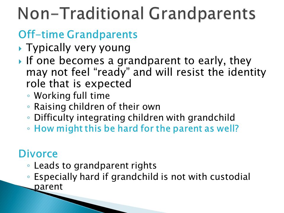 Off-time Grandparents  Typically very young  If one becomes a grandparent to early, they may not feel ready and will resist the identity role that is expected ◦ Working full time ◦ Raising children of their own ◦ Difficulty integrating children with grandchild ◦ How might this be hard for the parent as well.