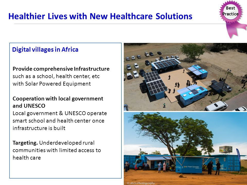 Best Practice Healthier Lives with New Healthcare Solutions Digital villages in Africa Provide comprehensive Infrastructure such as a school, health center, etc with Solar Powered Equipment Cooperation with local government and UNESCO Local government & UNESCO operate smart school and health center once infrastructure is built Targeting.