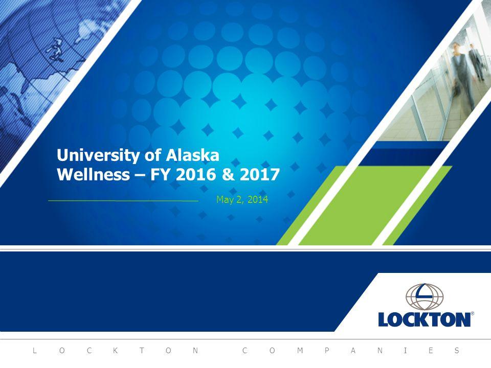 LOCKTON COMPANIES University of Alaska Wellness – FY 2016 & 2017 May 2, 2014