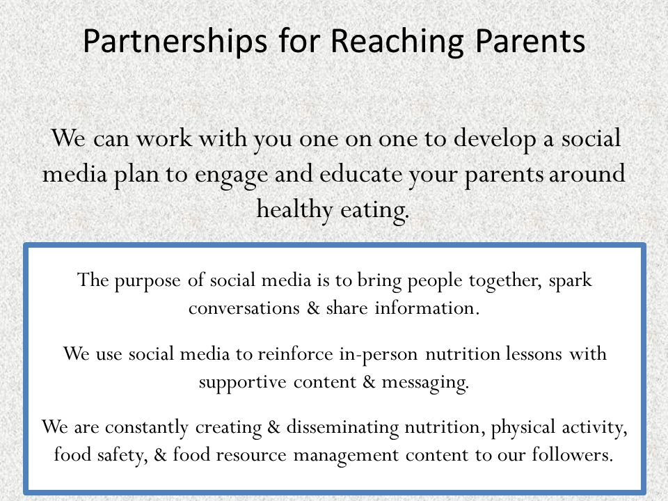Partnerships for Reaching Parents We can work with you one on one to develop a social media plan to engage and educate your parents around healthy eating.