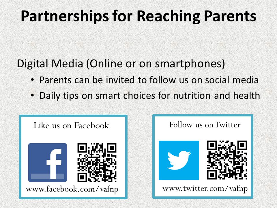 Partnerships for Reaching Parents Digital Media (Online or on smartphones) Parents can be invited to follow us on social media Daily tips on smart choices for nutrition and health Follow us on Twitter www.twitter.com/vafnp Like us on Facebook www.facebook.com/vafnp