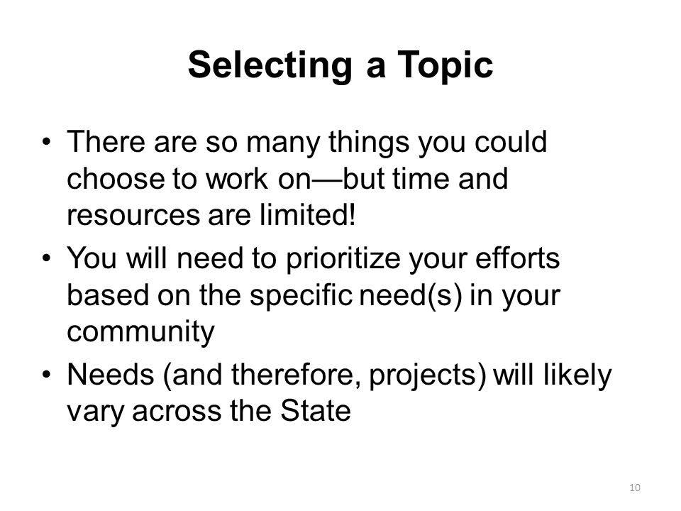 Selecting a Topic There are so many things you could choose to work on—but time and resources are limited! You will need to prioritize your efforts ba