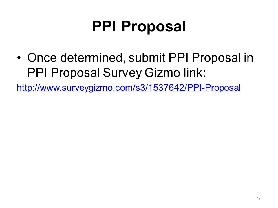 PPI Proposal Once determined, submit PPI Proposal in PPI Proposal Survey Gizmo link: http://www.surveygizmo.com/s3/1537642/PPI-Proposal 16