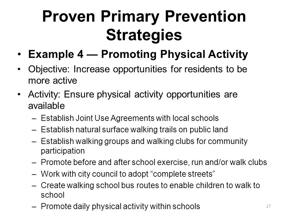 Proven Primary Prevention Strategies Example 4 — Promoting Physical Activity Objective: Increase opportunities for residents to be more active Activit