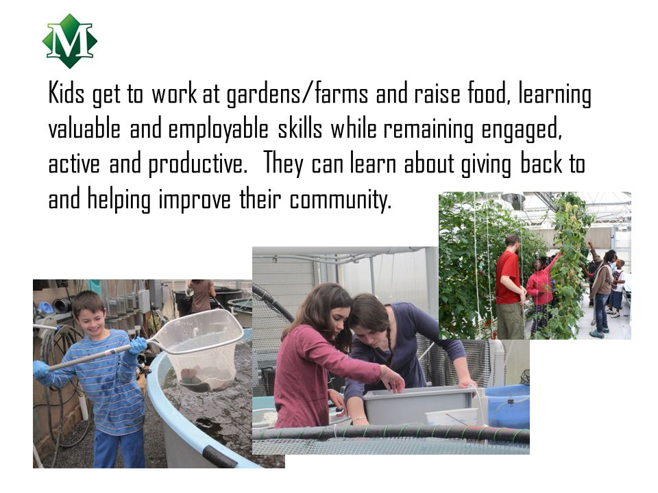 Kids get to work at gardens/farms and raise food, learning valuable and employable skills while remaining engaged, active and productive.