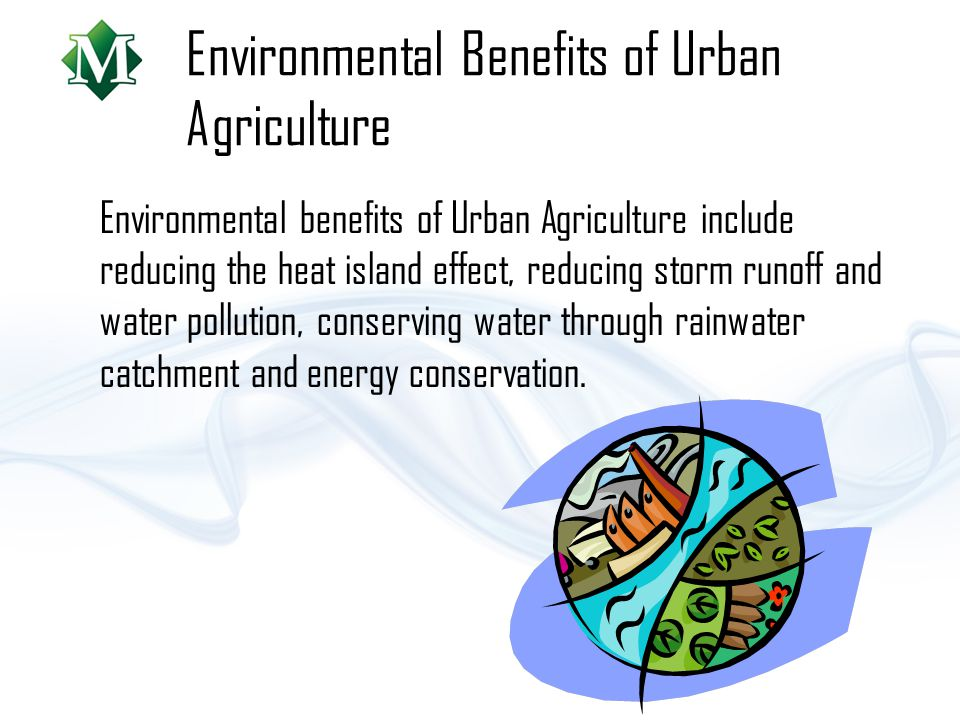 Environmental Benefits of Urban Agriculture Environmental benefits of Urban Agriculture include reducing the heat island effect, reducing storm runoff and water pollution, conserving water through rainwater catchment and energy conservation.