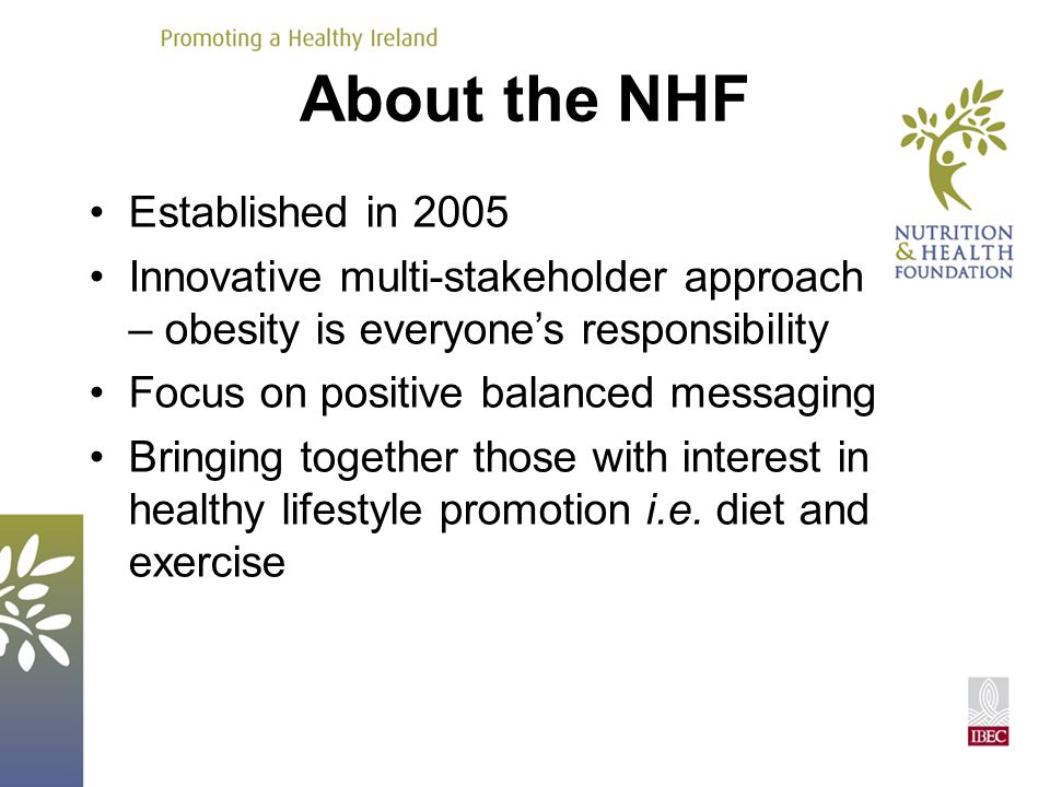 About the NHF Established in 2005 Innovative multi-stakeholder approach – obesity is everyone's responsibility Focus on positive balanced messaging Bringing together those with interest in healthy lifestyle promotion i.e.
