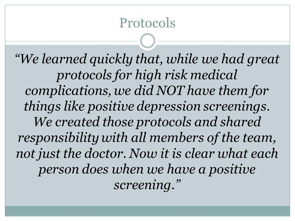 Protocols We learned quickly that, while we had great protocols for high risk medical complications, we did NOT have them for things like positive depression screenings.