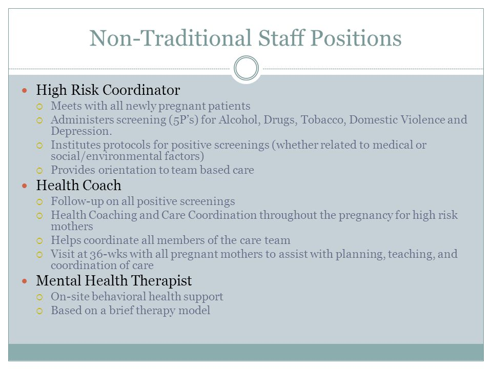 Non-Traditional Staff Positions High Risk Coordinator  Meets with all newly pregnant patients  Administers screening (5P's) for Alcohol, Drugs, Tobacco, Domestic Violence and Depression.