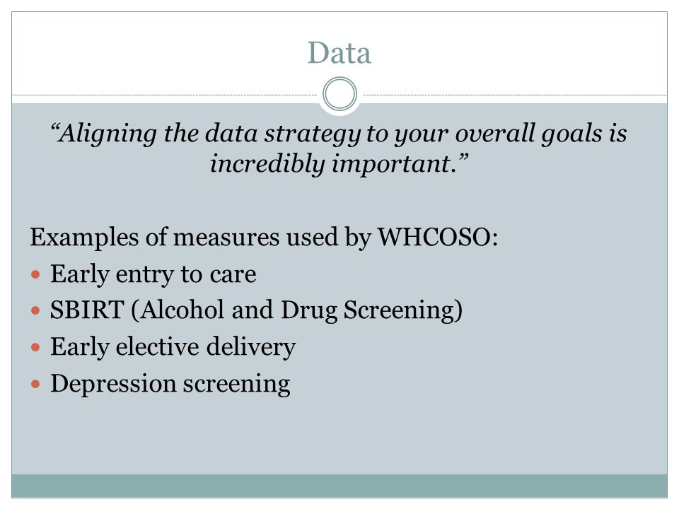 Data Aligning the data strategy to your overall goals is incredibly important. Examples of measures used by WHCOSO: Early entry to care SBIRT (Alcohol and Drug Screening) Early elective delivery Depression screening
