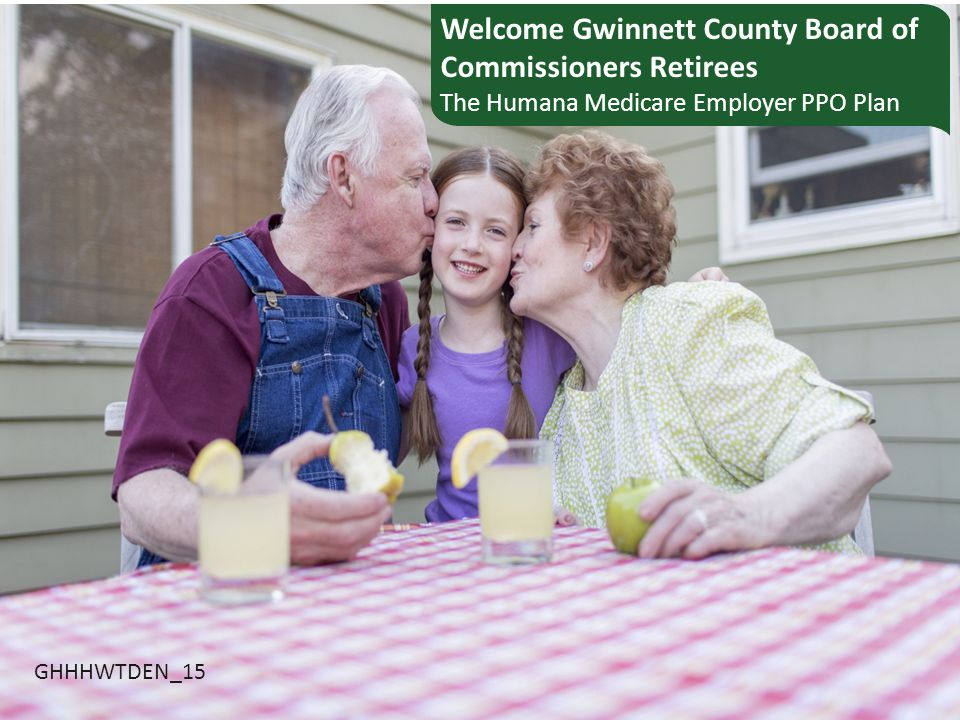 Welcome Gwinnett County Board of Commissioners Retirees The Humana Medicare Employer PPO Plan GHHHWTDEN_15