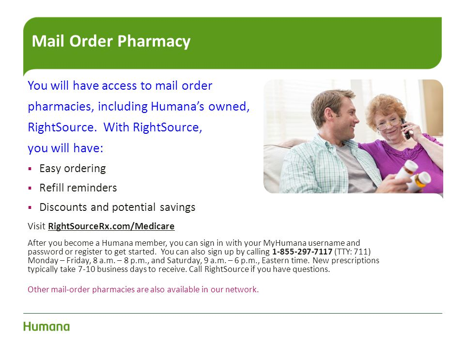 Mail Order Pharmacy You will have access to mail order pharmacies, including Humana's owned, RightSource. With RightSource, you will have:  Easy orde
