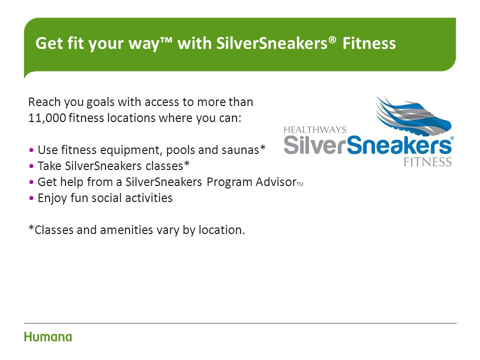 Reach you goals with access to more than 11,000 fitness locations where you can: Use fitness equipment, pools and saunas* Take SilverSneakers classes*