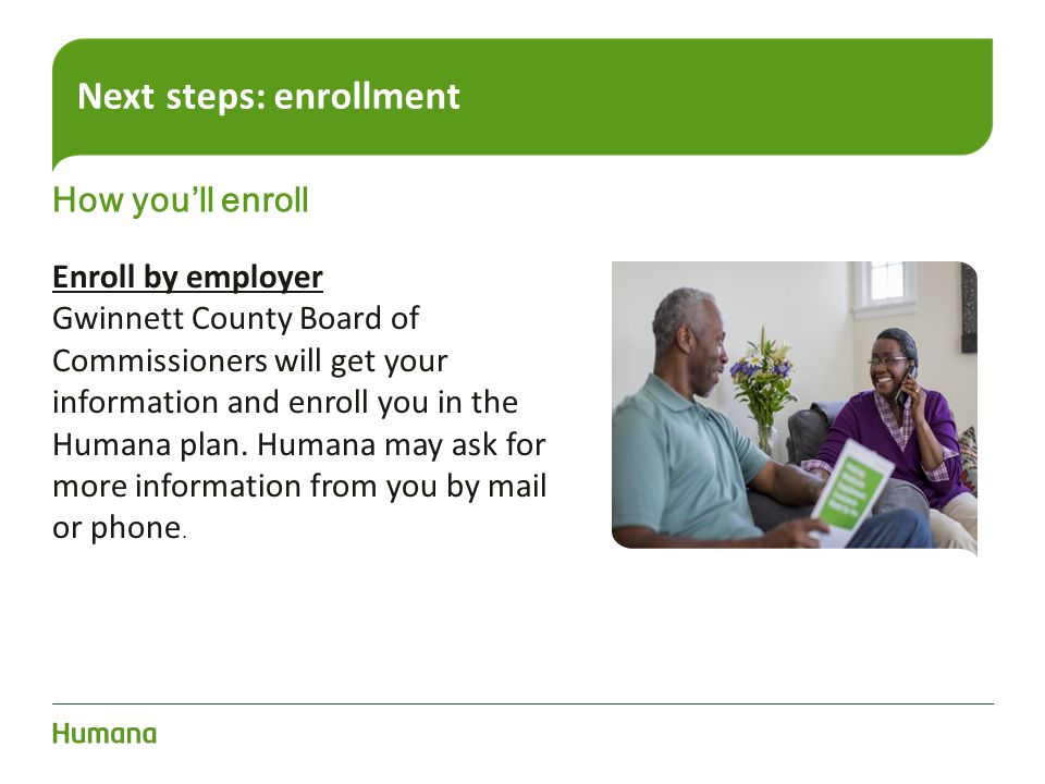 Next steps: enrollment How you'll enroll Enroll by employer Gwinnett County Board of Commissioners will get your information and enroll you in the Hum