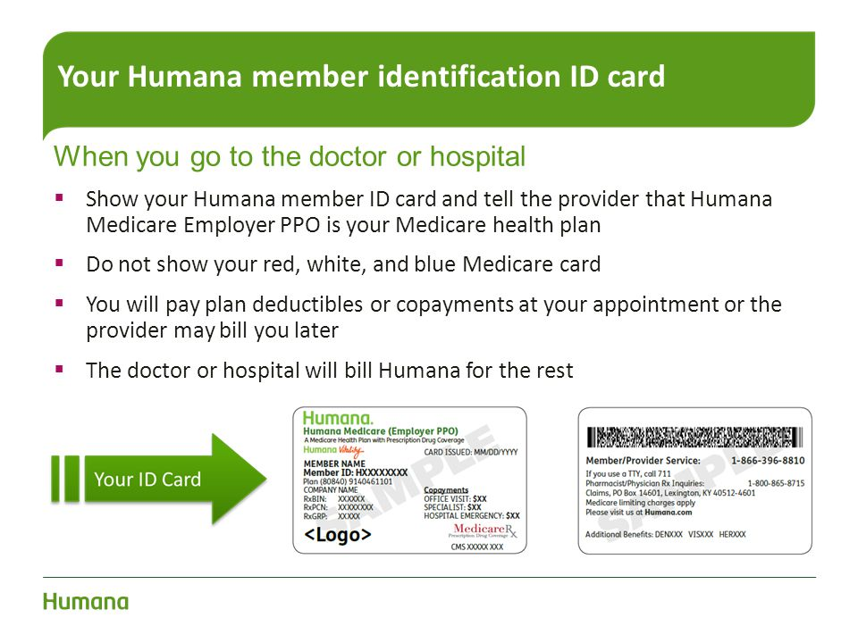 Your Humana member identification ID card When you go to the doctor or hospital  Show your Humana member ID card and tell the provider that Humana Me