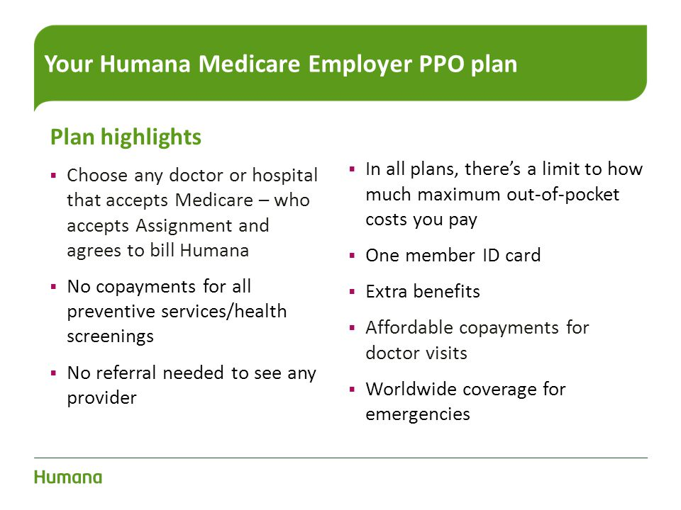 Your Humana Medicare Employer PPO plan Plan highlights  Choose any doctor or hospital that accepts Medicare – who accepts Assignment and agrees to bi