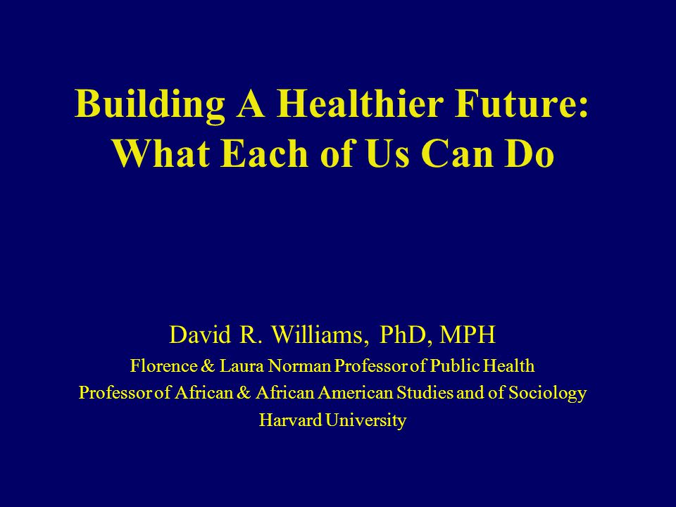 Building A Healthier Future: What Each of Us Can Do David R. Williams, PhD, MPH Florence & Laura Norman Professor of Public Health Professor of Africa