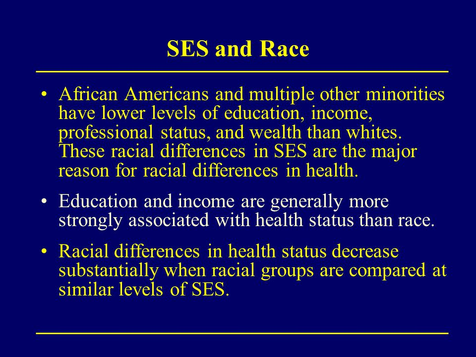 SES and Race African Americans and multiple other minorities have lower levels of education, income, professional status, and wealth than whites.