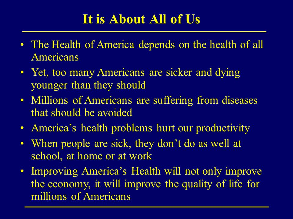 It is About All of Us The Health of America depends on the health of all Americans Yet, too many Americans are sicker and dying younger than they should Millions of Americans are suffering from diseases that should be avoided America's health problems hurt our productivity When people are sick, they don't do as well at school, at home or at work Improving America's Health will not only improve the economy, it will improve the quality of life for millions of Americans