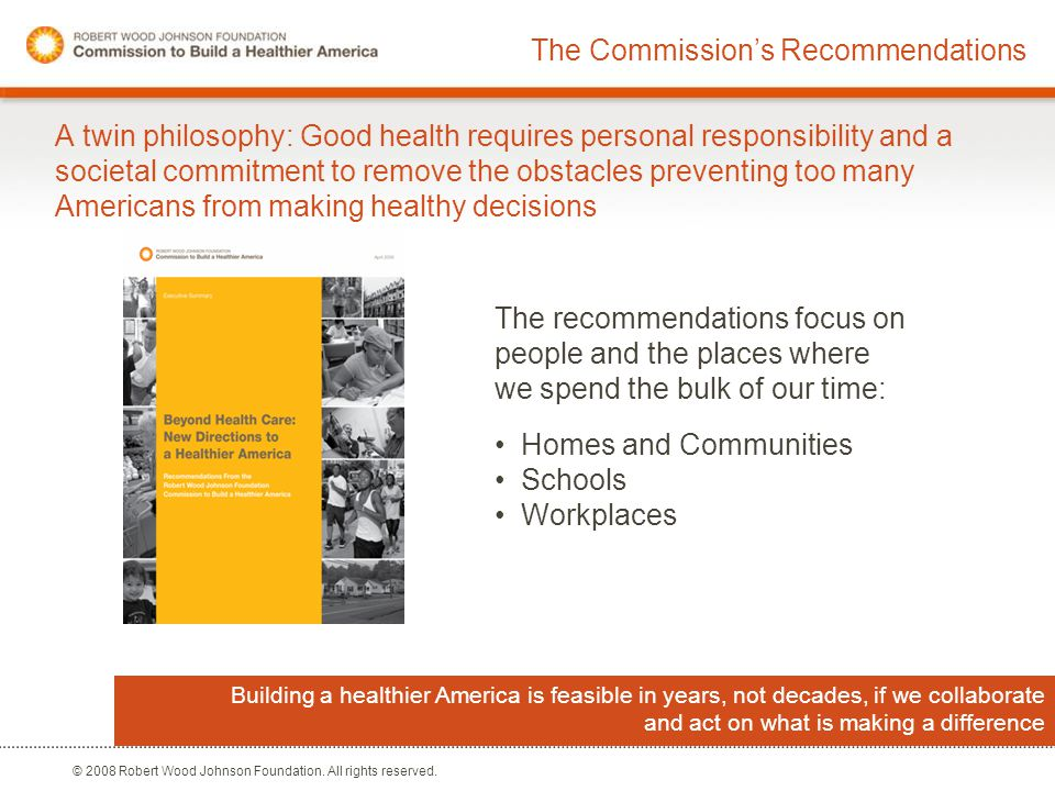 © 2008 Robert Wood Johnson Foundation. All rights reserved. The Commission's Recommendations A twin philosophy: Good health requires personal responsi