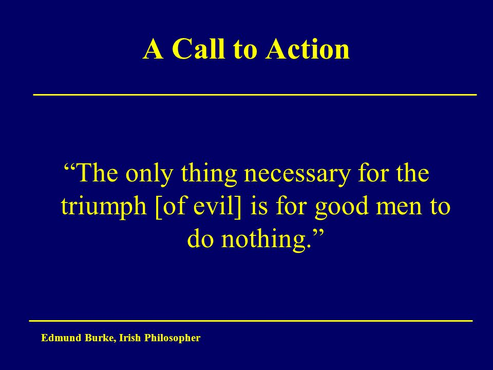 "A Call to Action ""The only thing necessary for the triumph [of evil] is for good men to do nothing."" Edmund Burke, Irish Philosopher"
