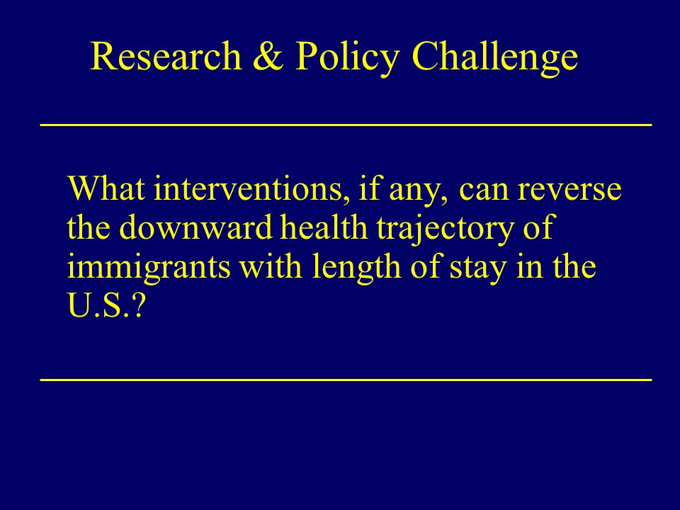 Research & Policy Challenge What interventions, if any, can reverse the downward health trajectory of immigrants with length of stay in the U.S.?