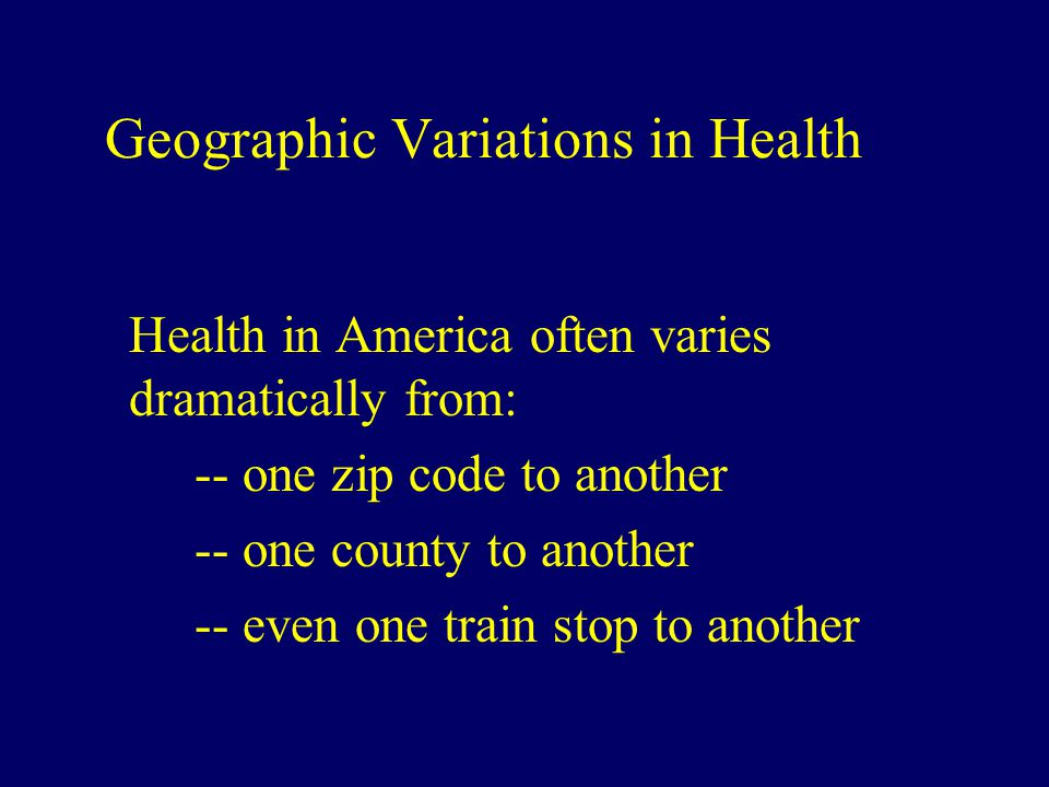 Geographic Variations in Health Health in America often varies dramatically from: -- one zip code to another -- one county to another -- even one train stop to another