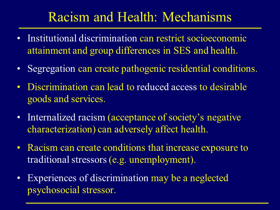 Racism and Health: Mechanisms Institutional discrimination can restrict socioeconomic attainment and group differences in SES and health. Segregation