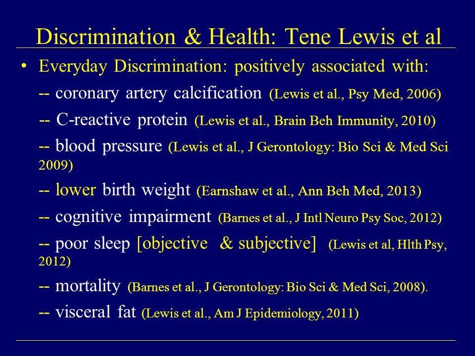 Everyday Discrimination: positively associated with: -- coronary artery calcification (Lewis et al., Psy Med, 2006) -- C-reactive protein (Lewis et al., Brain Beh Immunity, 2010) -- blood pressure (Lewis et al., J Gerontology: Bio Sci & Med Sci 2009) -- lower birth weight (Earnshaw et al., Ann Beh Med, 2013) -- cognitive impairment (Barnes et al., J Intl Neuro Psy Soc, 2012) -- poor sleep [objective & subjective] (Lewis et al, Hlth Psy, 2012) -- mortality (Barnes et al., J Gerontology: Bio Sci & Med Sci, 2008).