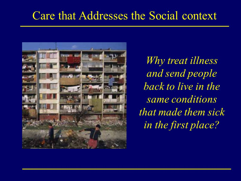 Why treat illness and send people back to live in the same conditions that made them sick in the first place? Care that Addresses the Social context