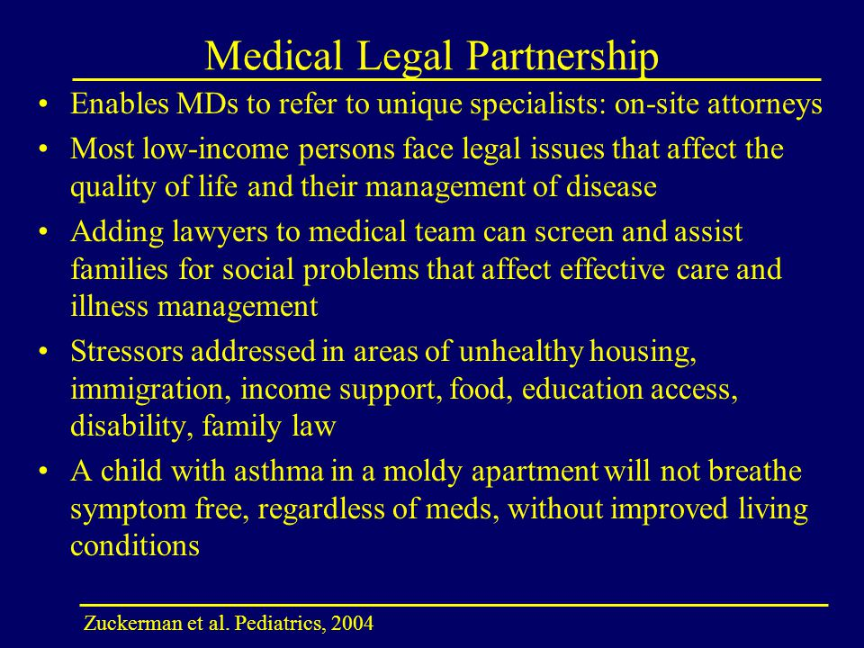 Medical Legal Partnership Enables MDs to refer to unique specialists: on-site attorneys Most low-income persons face legal issues that affect the quality of life and their management of disease Adding lawyers to medical team can screen and assist families for social problems that affect effective care and illness management Stressors addressed in areas of unhealthy housing, immigration, income support, food, education access, disability, family law A child with asthma in a moldy apartment will not breathe symptom free, regardless of meds, without improved living conditions Zuckerman et al.