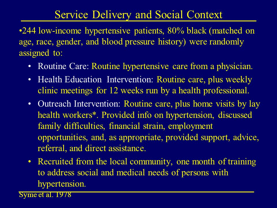 Service Delivery and Social Context 244 low-income hypertensive patients, 80% black (matched on age, race, gender, and blood pressure history) were randomly assigned to: Routine Care: Routine hypertensive care from a physician.